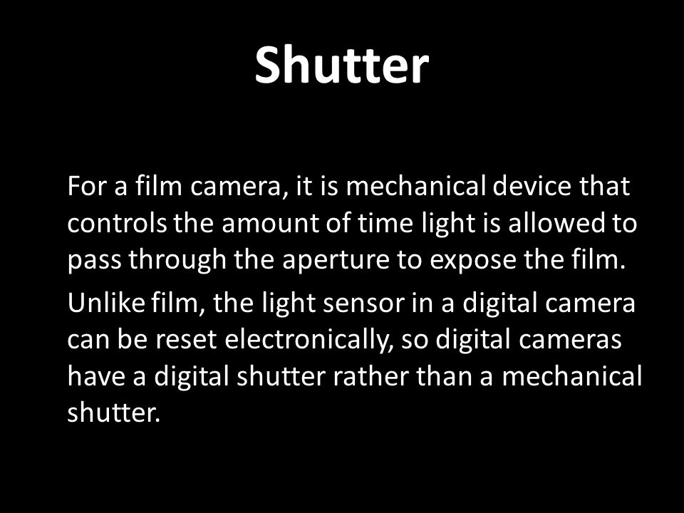Shutter For a film camera, it is mechanical device that controls the amount of time light is allowed to pass through the aperture to expose the film.