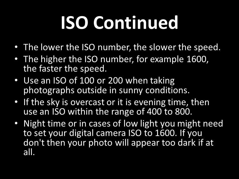 ISO Continued The lower the ISO number, the slower the speed.