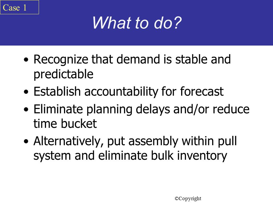 What to do Recognize that demand is stable and predictable