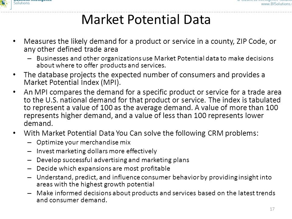 Market Potential Data Measures the likely demand for a product or service in a county, ZIP Code, or any other defined trade area.