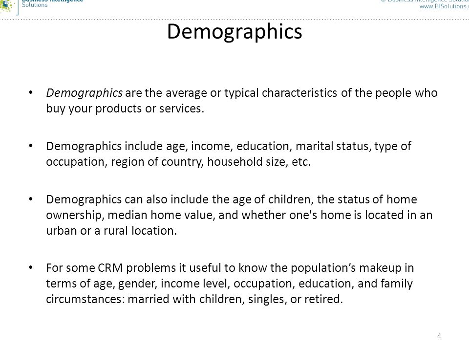 Demographics Demographics are the average or typical characteristics of the people who buy your products or services.