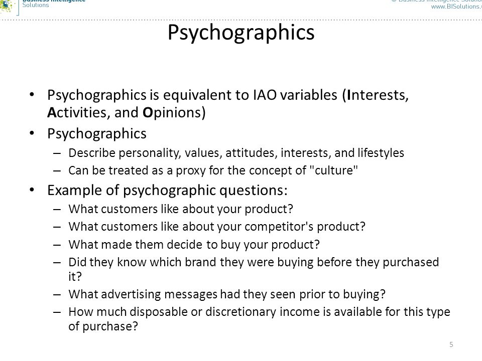 Psychographics Psychographics is equivalent to IAO variables (Interests, Activities, and Opinions) Psychographics.
