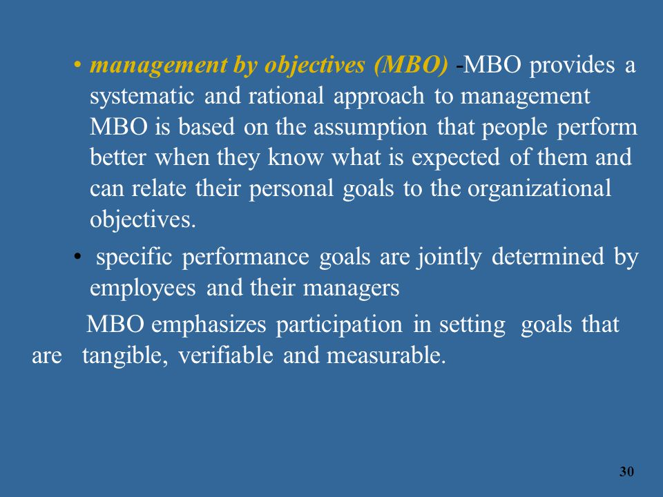 management by objectives (MBO) -MBO provides a systematic and rational approach to management MBO is based on the assumption that people perform better when they know what is expected of them and can relate their personal goals to the organizational objectives.