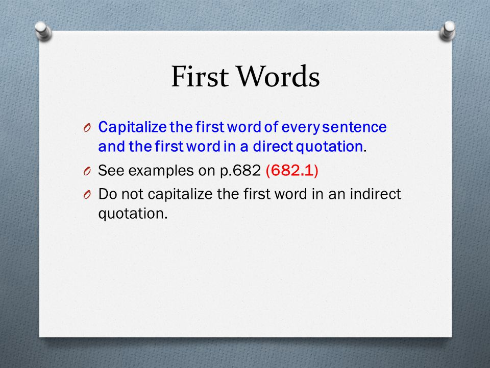 First Words Capitalize the first word of every sentence and the first word in a direct quotation. See examples on p.682 (682.1)