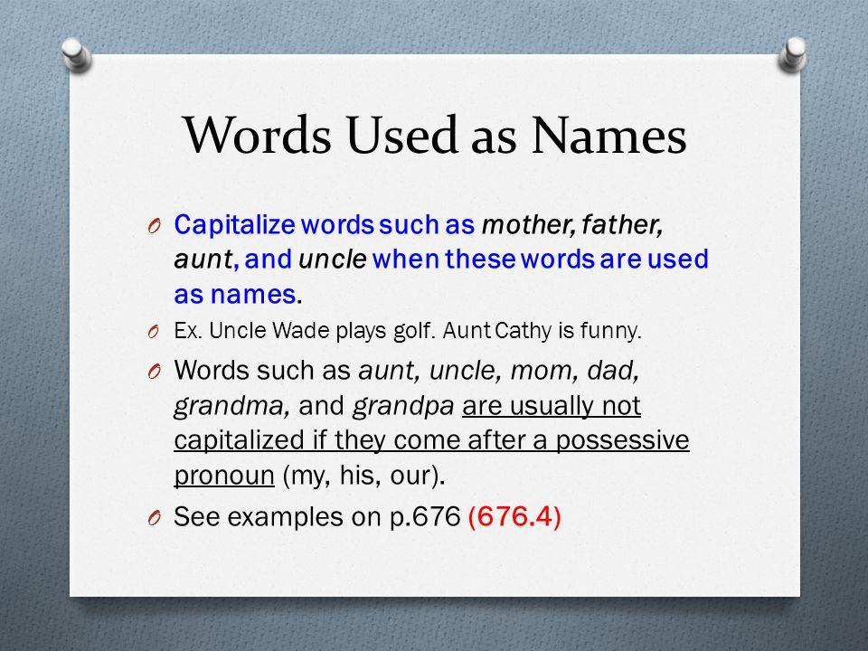 Words Used as Names Capitalize words such as mother, father, aunt, and uncle when these words are used as names.
