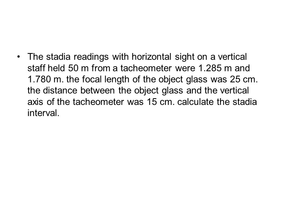 The stadia readings with horizontal sight on a vertical staff held 50 m from a tacheometer were 1.285 m and 1.780 m.
