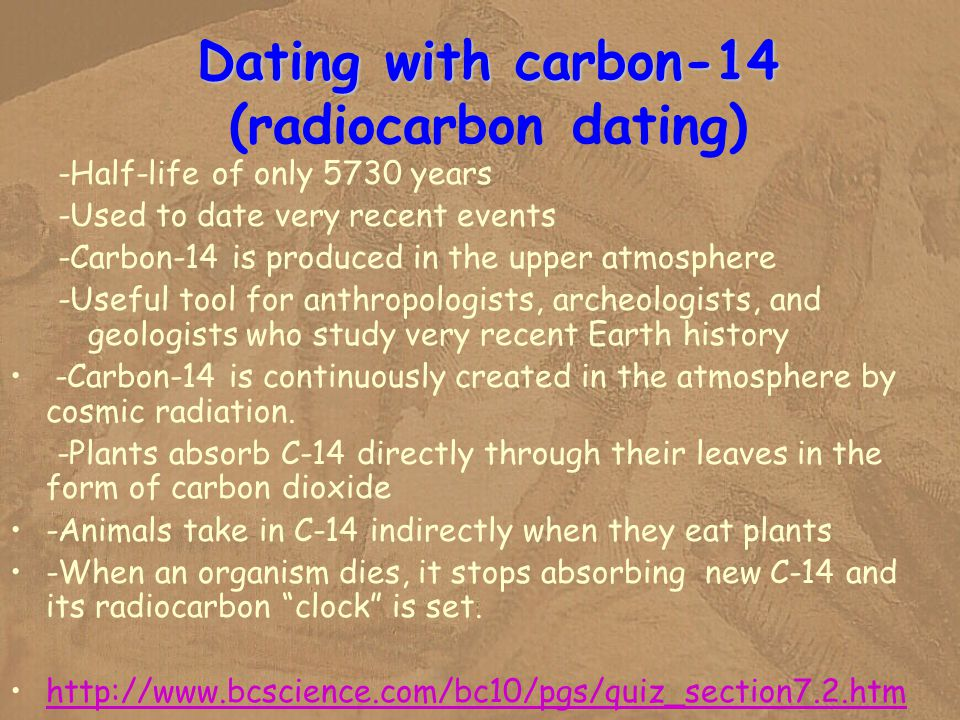 carbon 14 used in radiocarbon dating In living things, the source of the carbon-14 that is used in radiocarbon dating would be the carbon dioxide in the atmosphere radiocarbon dating is a method of estimating the age of.