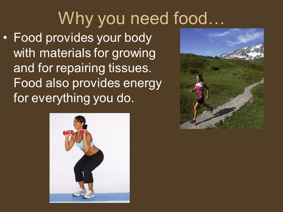 Why you need food… Food provides your body with materials for growing and for repairing tissues.