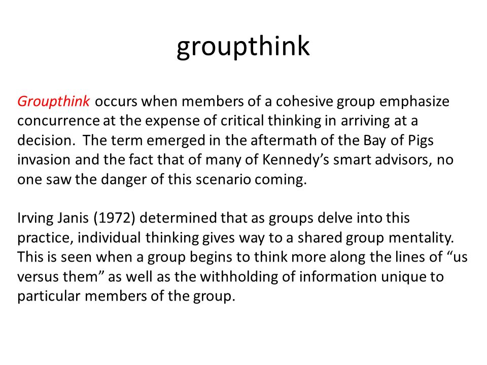 "groupthink is a concurrence ""i use the term groupthink as a quick and easy way to refer to the mode of  thinking that persons engage in when concurrence-seeking becomes."