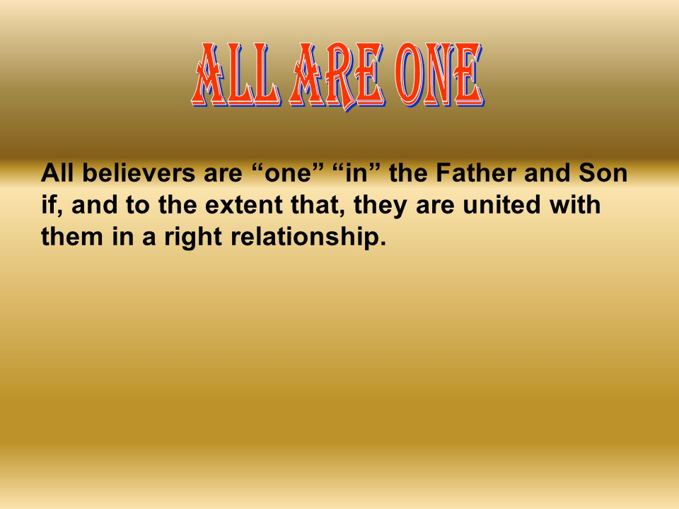 ALL ARE ONE All believers are one in the Father and Son if, and to the extent that, they are united with them in a right relationship.