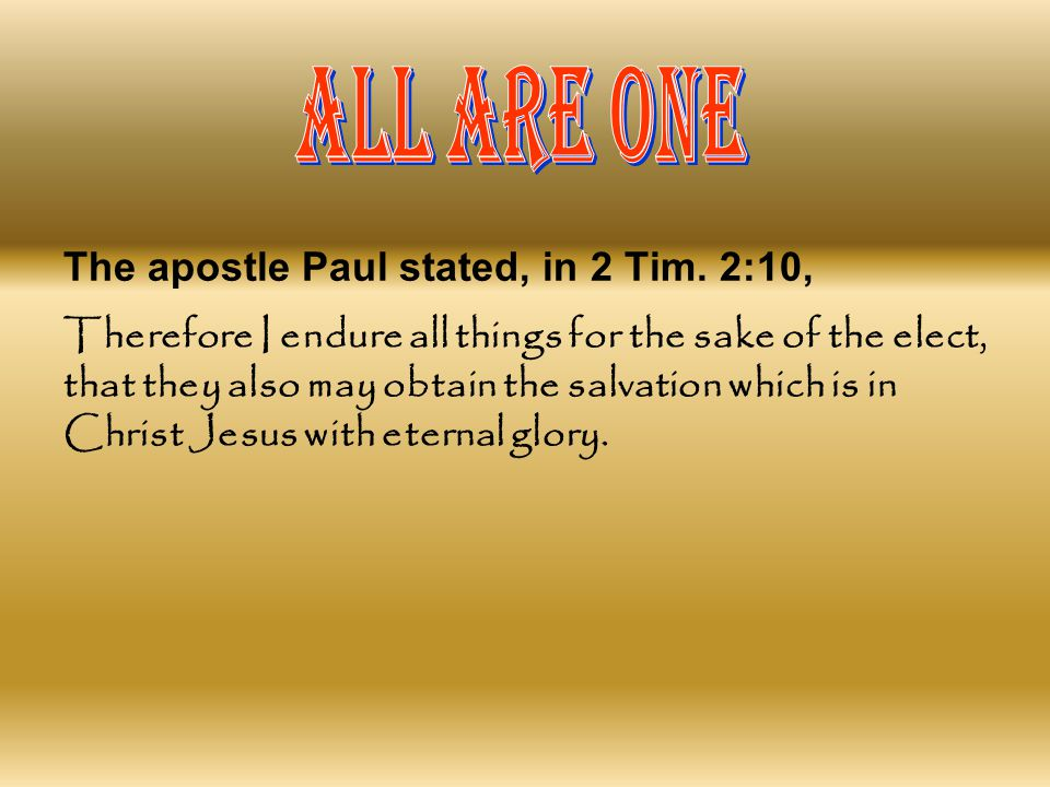ALL ARE ONE The apostle Paul stated, in 2 Tim. 2:10,