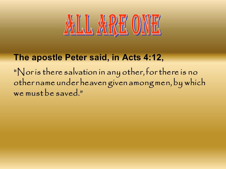 ALL ARE ONE The apostle Peter said, in Acts 4:12,