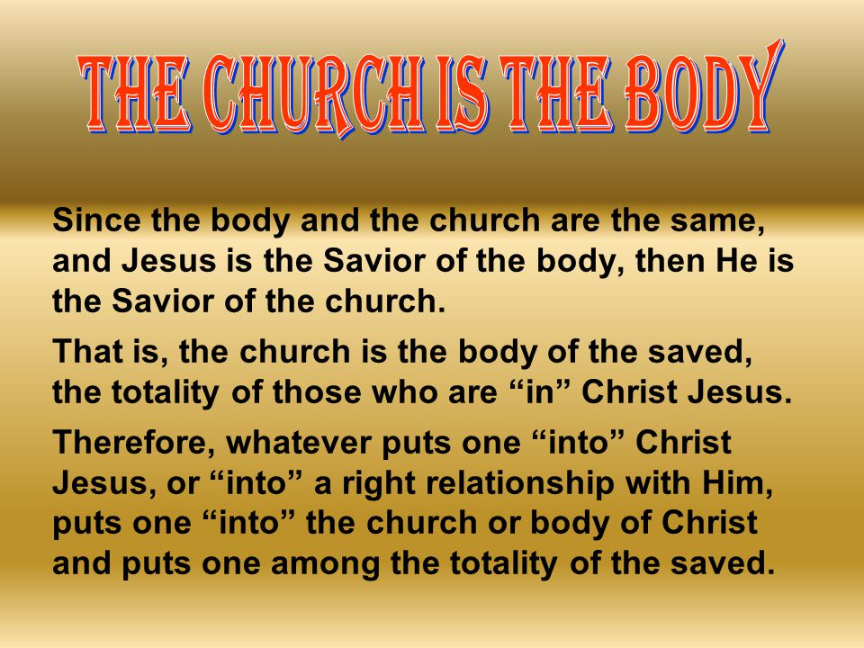 THE CHURCH IS THE BODY Since the body and the church are the same, and Jesus is the Savior of the body, then He is the Savior of the church.