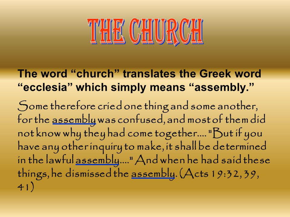 THE CHURCH The word church translates the Greek word ecclesia which simply means assembly.