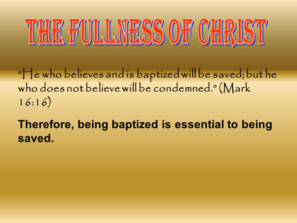 THE FULLNESS OF CHRIST He who believes and is baptized will be saved; but he who does not believe will be condemned. (Mark 16:16)