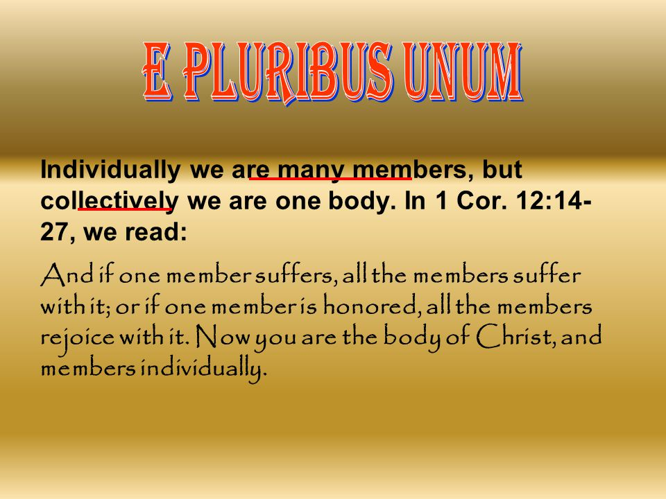 E PLURIBUS UNUM Individually we are many members, but collectively we are one body. In 1 Cor. 12:14-27, we read: