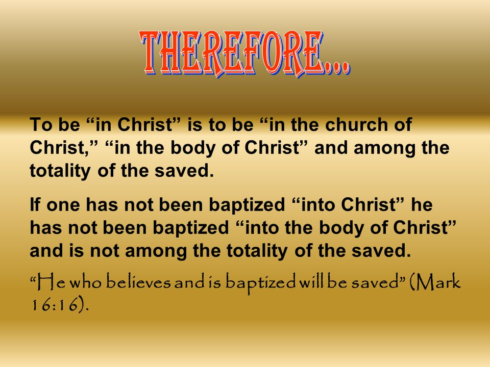 THEREFORE... To be in Christ is to be in the church of Christ, in the body of Christ and among the totality of the saved.