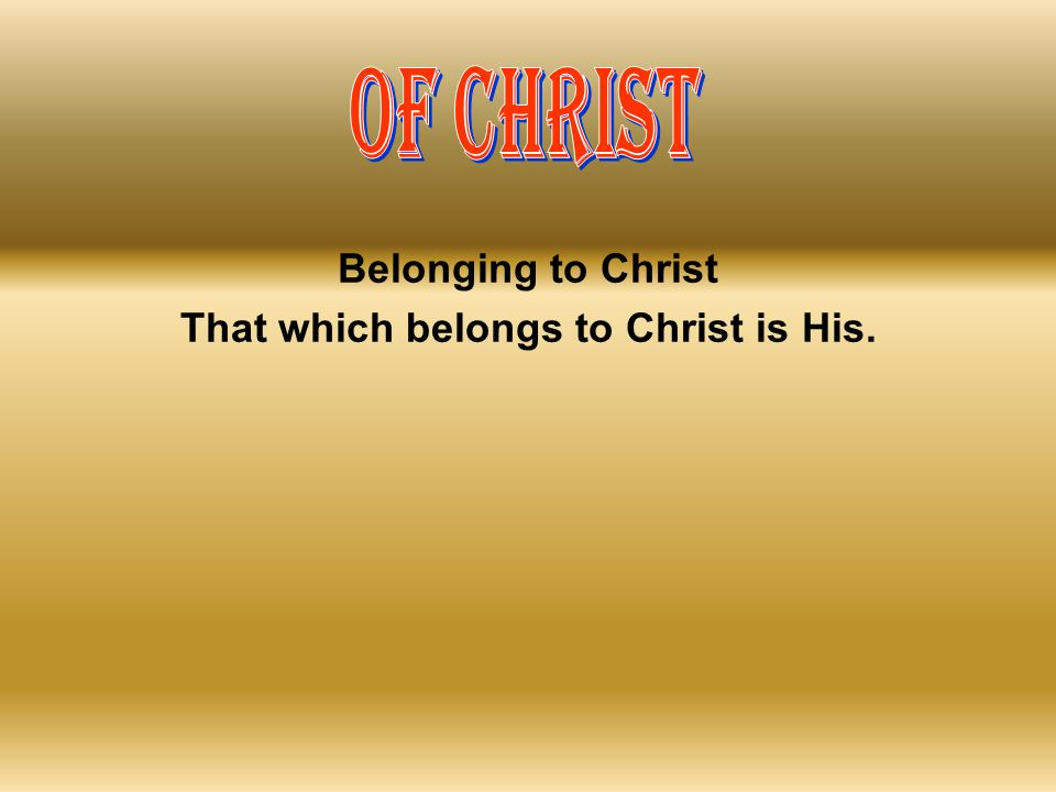 That which belongs to Christ is His.