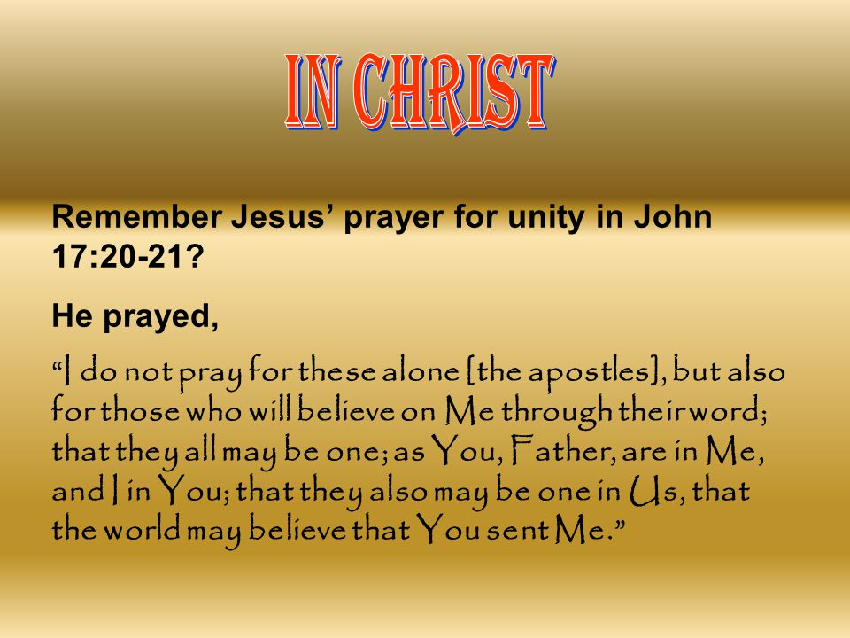 IN CHRIST Remember Jesus' prayer for unity in John 17:20-21