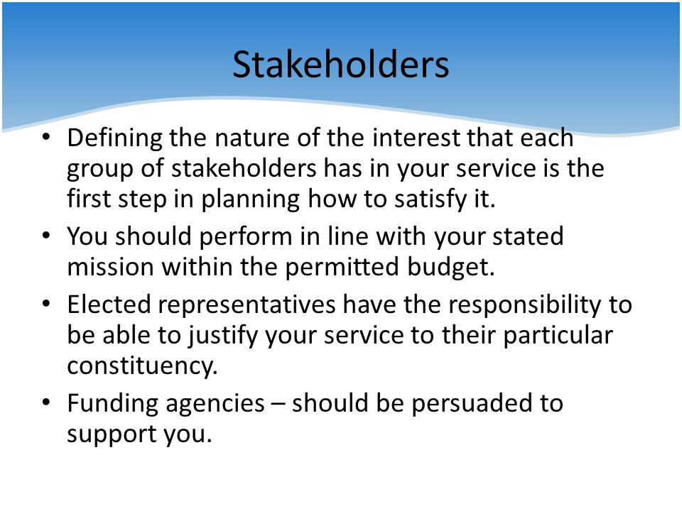 Stakeholders Defining the nature of the interest that each group of stakeholders has in your service is the first step in planning how to satisfy it.