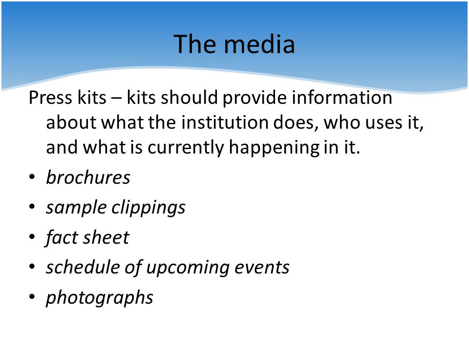 The media Press kits – kits should provide information about what the institution does, who uses it, and what is currently happening in it.