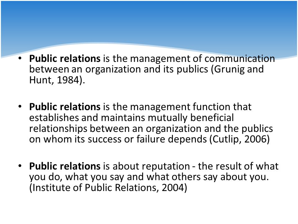 Public relations is the management of communication between an organization and its publics (Grunig and Hunt, 1984).