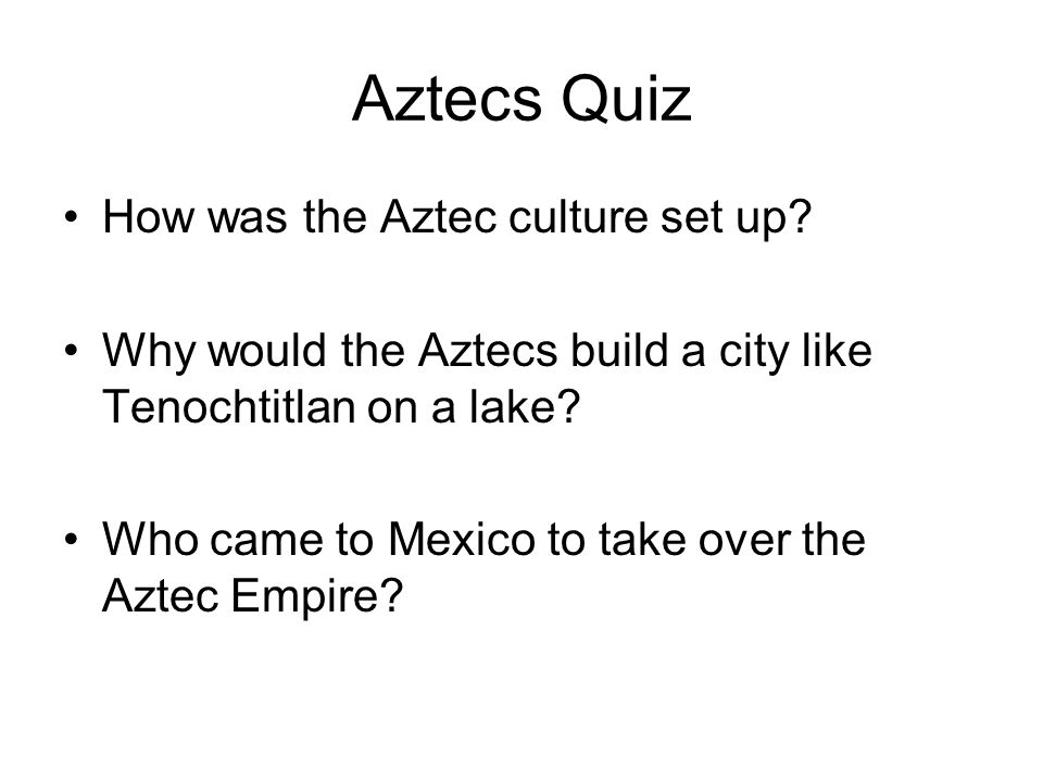 Aztecs Quiz How was the Aztec culture set up