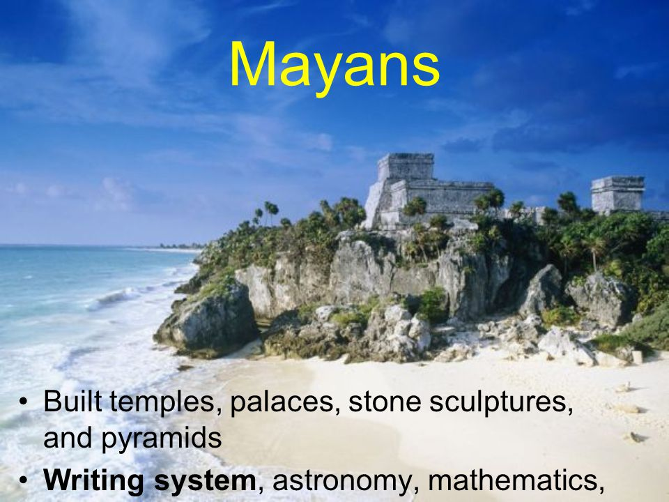 Mayans Built temples, palaces, stone sculptures, and pyramids