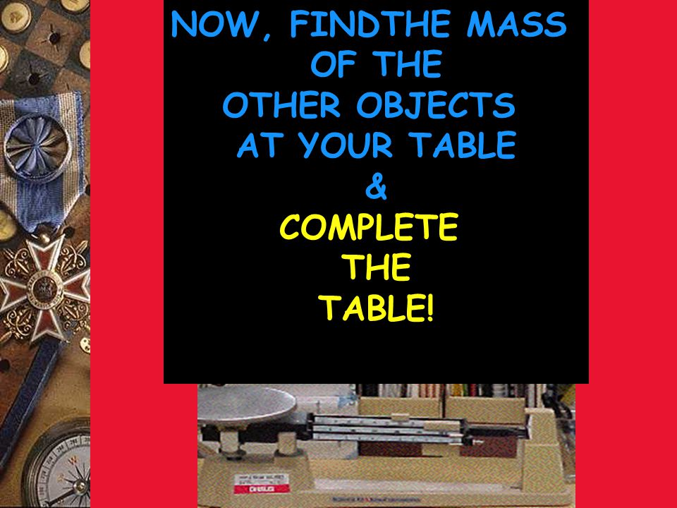 NOW, FINDTHE MASS OF THE OTHER OBJECTS AT YOUR TABLE & COMPLETE THE TABLE!