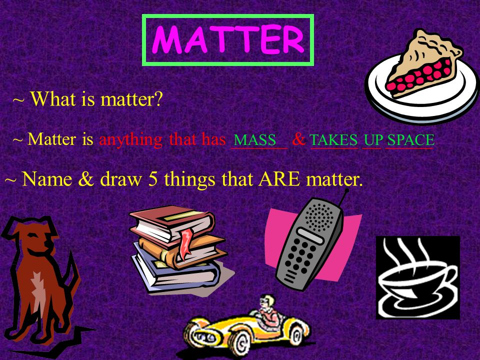 MATTER ~ What is matter ~ Name & draw 5 things that ARE matter.