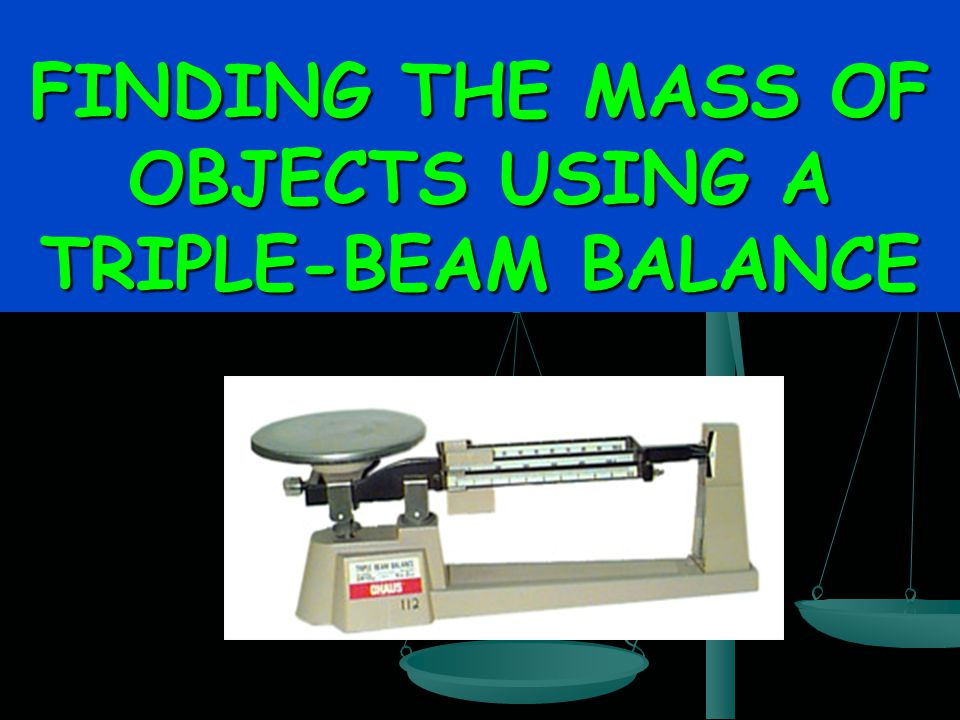 FINDING THE MASS OF OBJECTS USING A TRIPLE-BEAM BALANCE