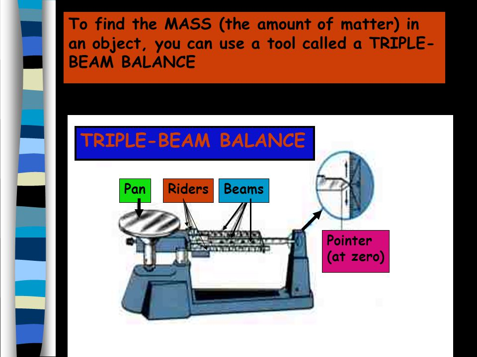 To find the MASS (the amount of matter) in an object, you can use a tool called a TRIPLE-BEAM BALANCE