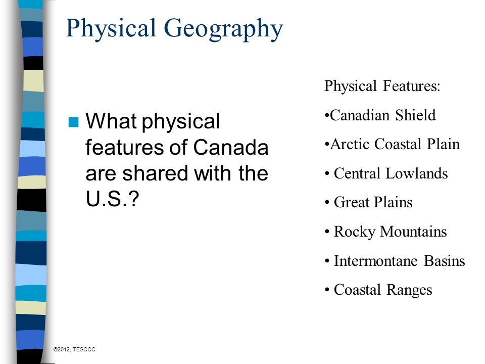 Physical Geography Physical Features: Canadian Shield. Arctic Coastal Plain. Central Lowlands. Great Plains.