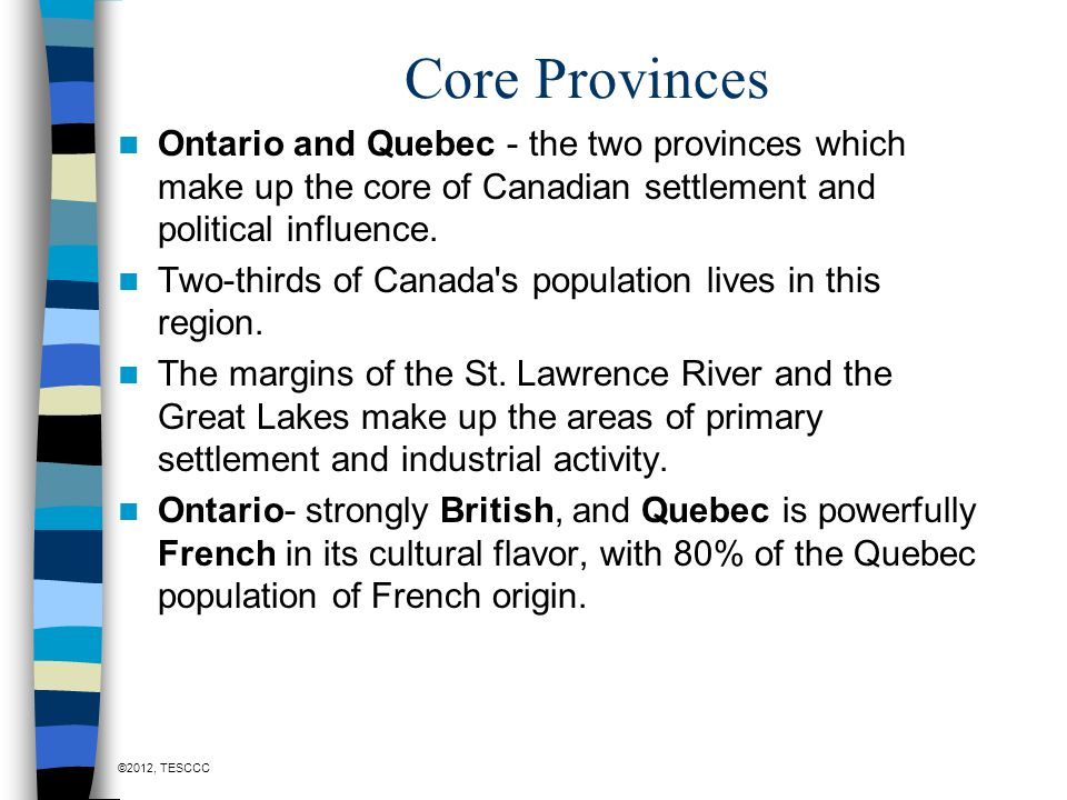 Core Provinces Ontario and Quebec - the two provinces which make up the core of Canadian settlement and political influence.