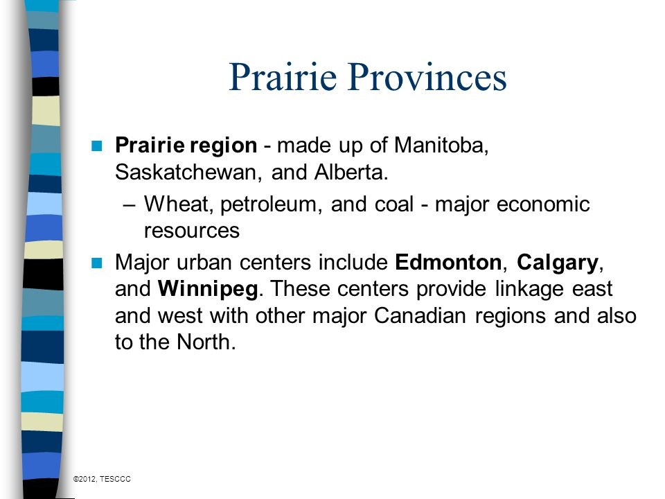 Prairie Provinces Prairie region - made up of Manitoba, Saskatchewan, and Alberta. Wheat, petroleum, and coal - major economic resources.