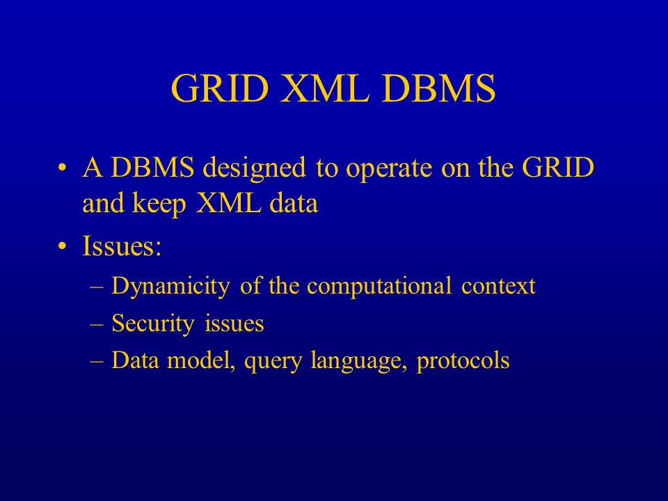 GRID XML DBMS A DBMS designed to operate on the GRID and keep XML data