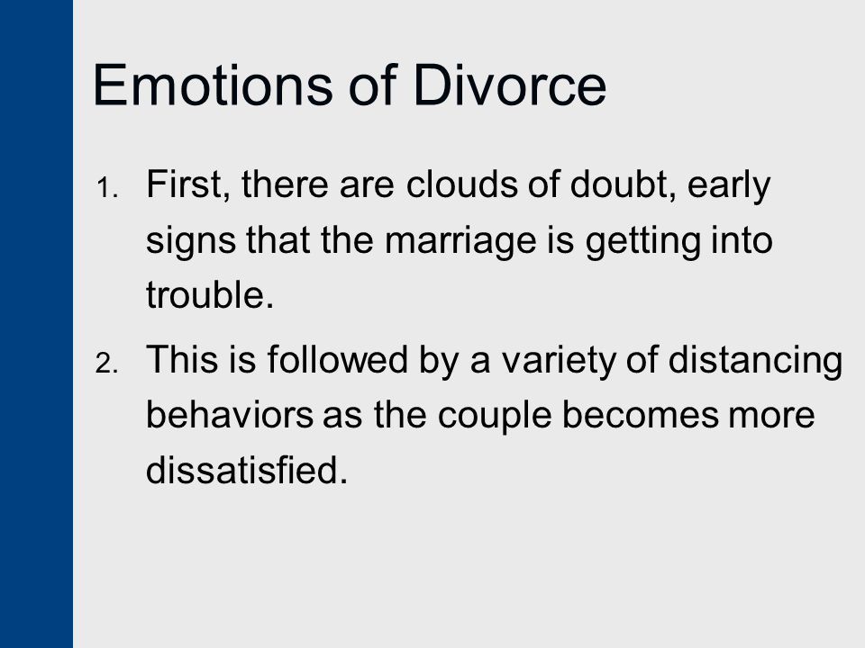 Emotions of Divorce First, there are clouds of doubt, early signs that the marriage is getting into trouble.