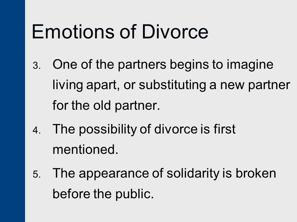 Emotions of Divorce One of the partners begins to imagine living apart, or substituting a new partner for the old partner.