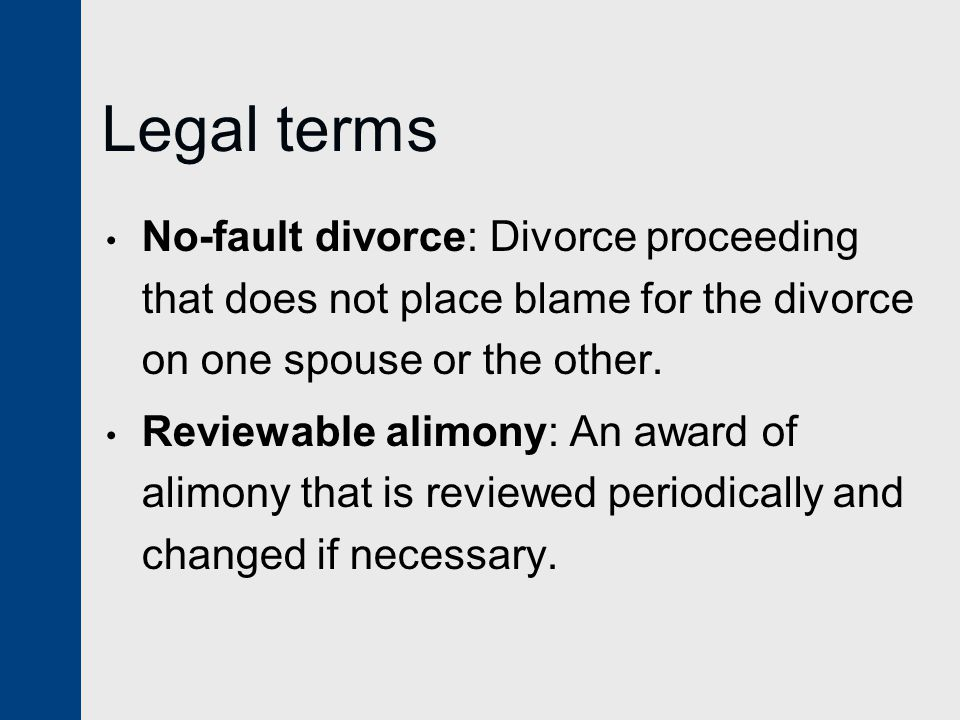 Legal terms No-fault divorce: Divorce proceeding that does not place blame for the divorce on one spouse or the other.