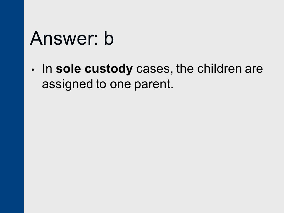 Answer: b In sole custody cases, the children are assigned to one parent.