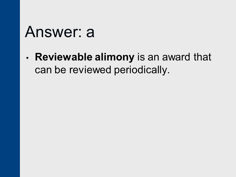 Answer: a Reviewable alimony is an award that can be reviewed periodically.