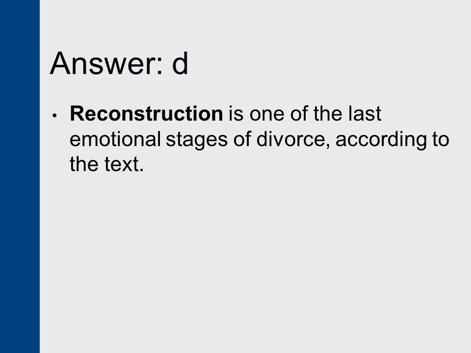 Answer: d Reconstruction is one of the last emotional stages of divorce, according to the text.