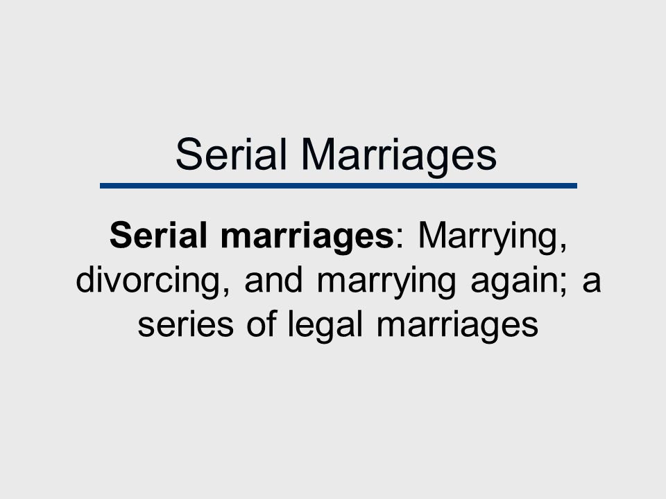 Serial Marriages Serial marriages: Marrying, divorcing, and marrying again; a series of legal marriages.