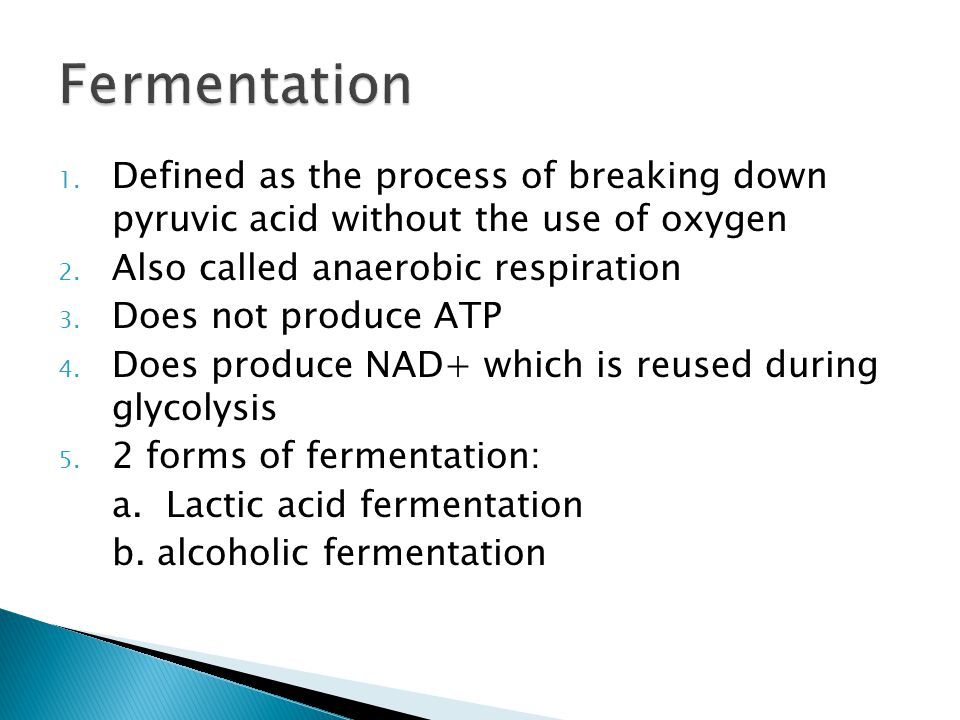 Fermentation Defined as the process of breaking down pyruvic acid without the use of oxygen. Also called anaerobic respiration.