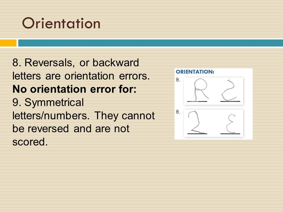 Orientation 8. Reversals, or backward letters are orientation errors.