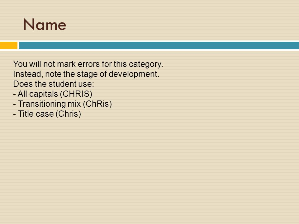 Name You will not mark errors for this category. Instead, note the stage of development. Does the student use: