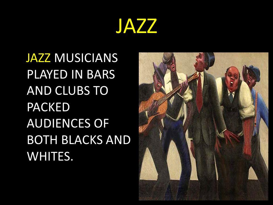 JAZZ JAZZ MUSICIANS PLAYED IN BARS AND CLUBS TO PACKED AUDIENCES OF BOTH BLACKS AND WHITES.