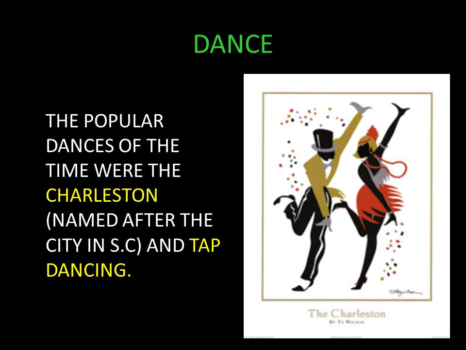 DANCE THE POPULAR DANCES OF THE TIME WERE THE CHARLESTON (NAMED AFTER THE CITY IN S.C) AND TAP DANCING.