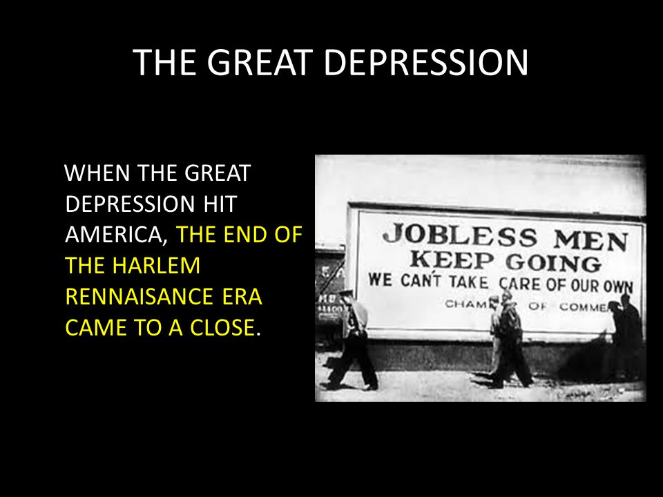 THE GREAT DEPRESSION WHEN THE GREAT DEPRESSION HIT AMERICA, THE END OF THE HARLEM RENNAISANCE ERA CAME TO A CLOSE.