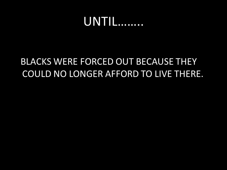 UNTIL…….. BLACKS WERE FORCED OUT BECAUSE THEY COULD NO LONGER AFFORD TO LIVE THERE.